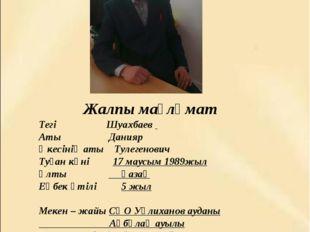 Жалпы мағлұмат Тегі  Шуахбаев Аты  Данияр  Әкесінің аты Тулегенович Туғ