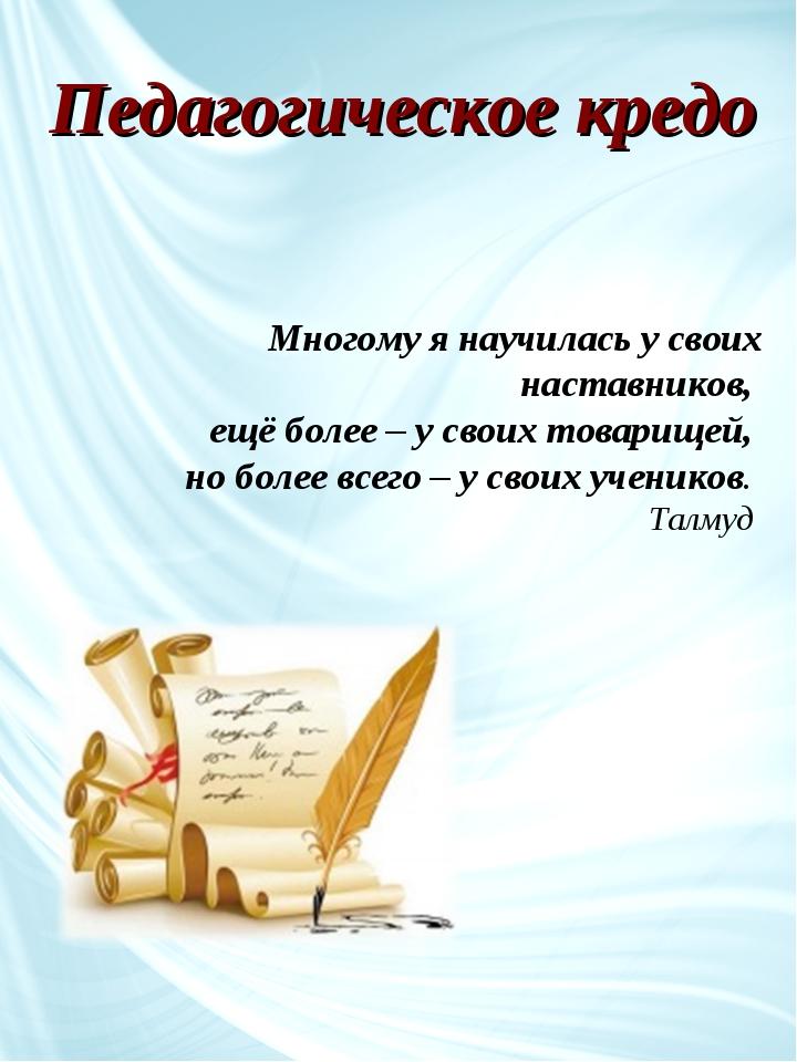 Педагогическое кредо Многому я научилась у своих наставников, ещё более – у с...