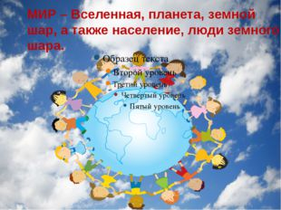 МИР – Вселенная, планета, земной шар, а также население, люди земного шара.