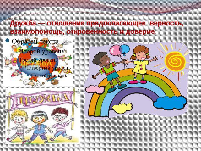 Дружба— отношение предполагающее верность, взаимопомощь, откровенность и дов...