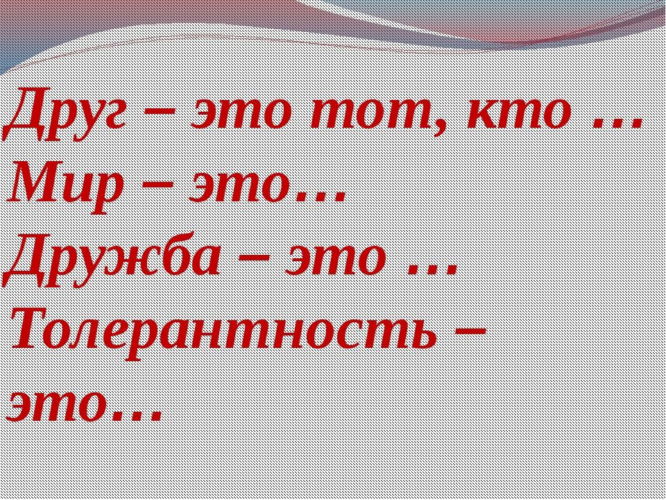 Друг – это тот, кто … Мир – это… Дружба – это … Толерантность – это…