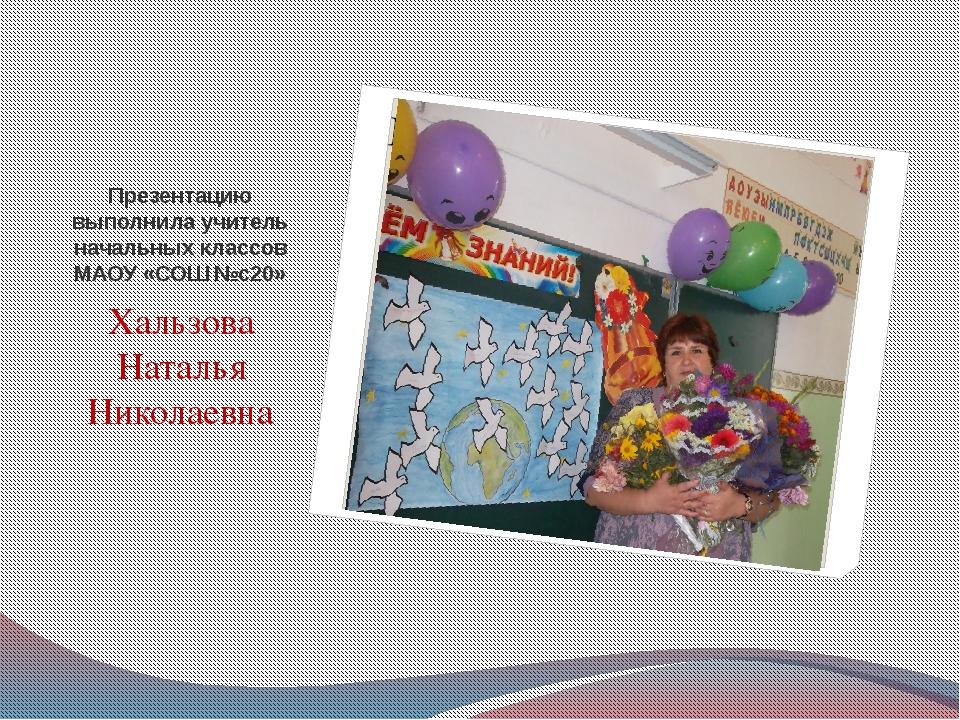 Презентацию выполнила учитель начальных классов МАОУ «СОШ №с20» Хальзова Ната...