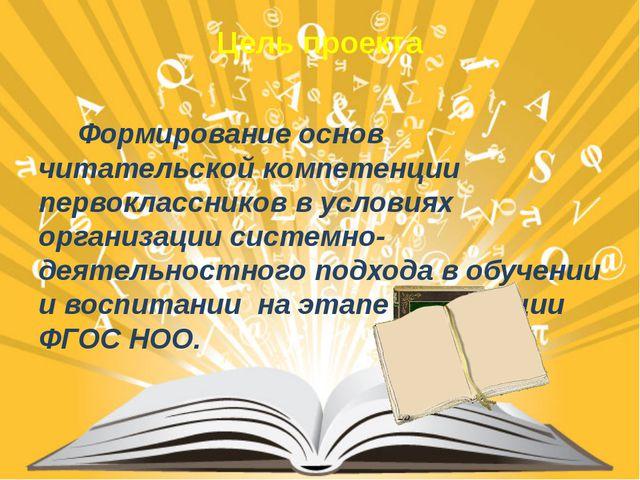 Цель проекта  Формирование основ читательской компетенции первоклассников в...