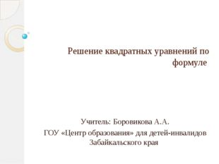 Решение квадратных уравнений по формуле Учитель: Боровикова А.А. ГОУ «Центр