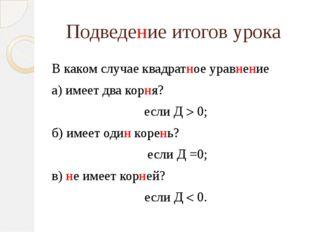 Подведение итогов урока В каком случае квадратное уравнение а) имеет два корн