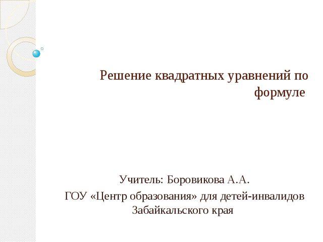 Решение квадратных уравнений по формуле Учитель: Боровикова А.А. ГОУ «Центр...