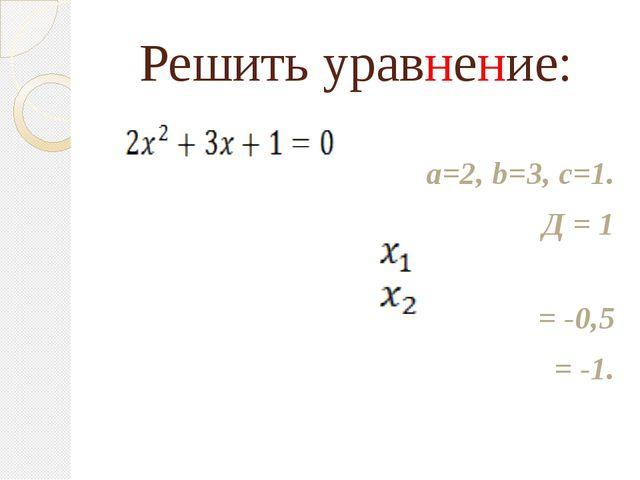 Решить уравнение: а=2, b=3, с=1. Д = 1 = -0,5 = -1.