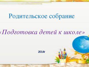 Родительское собрание «Подготовка детей к школе» 2014г