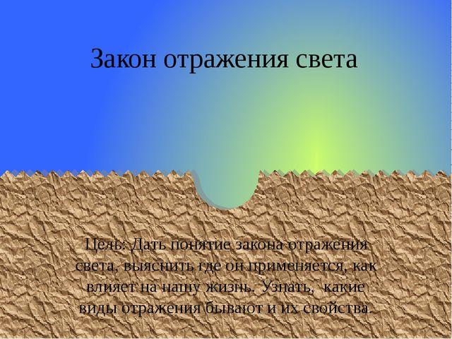 Закон отражения света Цель: Дать понятие закона отражения света, выяснить где...
