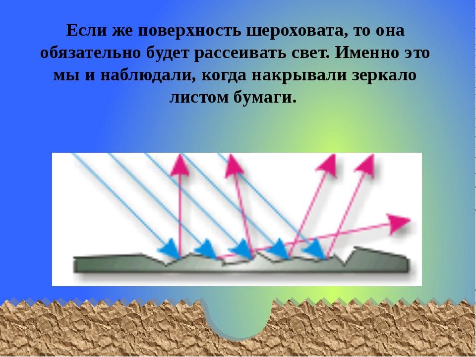 Если же поверхность шероховата, то она обязательно будет рассеивать свет. Име...