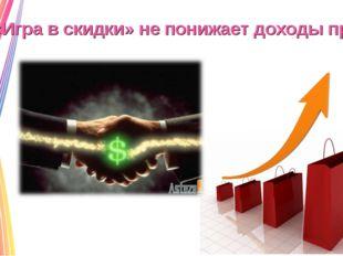 «Игра в скидки» не понижает доходы продавца!