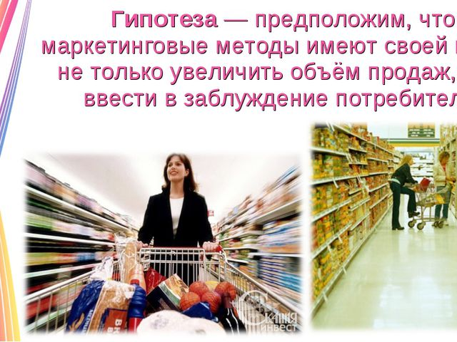 Гипотеза — предположим, что маркетинговые методы имеют своей целью не только...