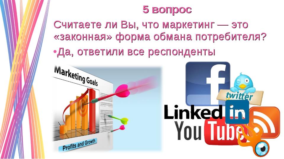 5 вопрос Считаете ли Вы, что маркетинг — это «законная» форма обмана потребит...