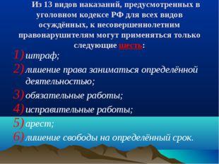 Из 13 видов наказаний, предусмотренных в уголовном кодексе РФ для всех видов