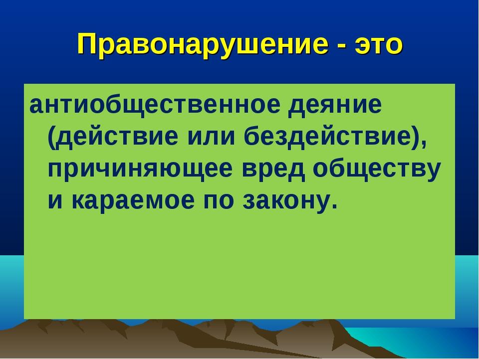 Правонарушение - это антиобщественное деяние (действие или бездействие), прич...