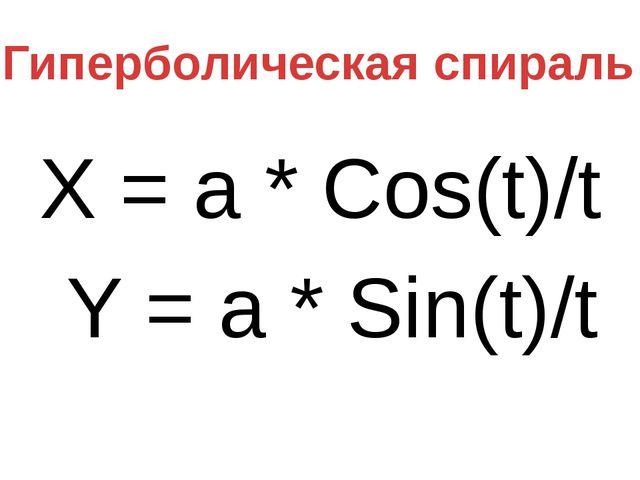 X = a * Сos(t)/t Y = a * Sin(t)/t Гиперболическая спираль