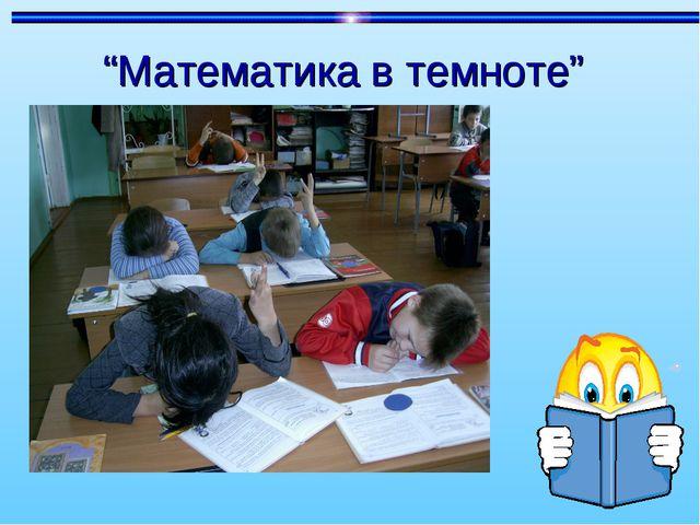 """""""Математика в темноте"""""""