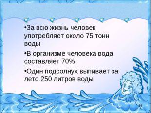 За всю жизнь человек употребляет около 75 тонн воды В организме человека вода
