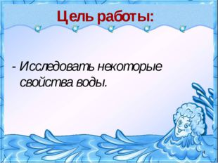 Цель работы: - Исследовать некоторые свойства воды. *