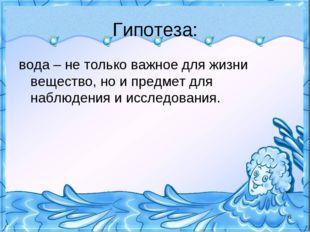 Гипотеза: вода – не только важное для жизни вещество, но и предмет для наблюд