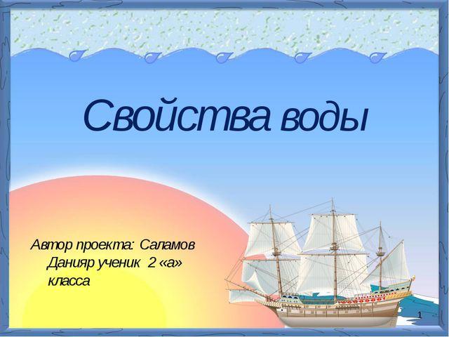 Автор проекта: Саламов Данияр ученик 2 «а» класса Свойства воды *