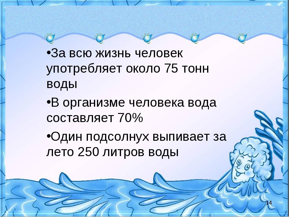 За всю жизнь человек употребляет около 75 тонн воды В организме человека вода...