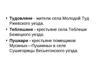 Тудовляне - жители села Молодой Туд Ржевского уезда. Теблешане - крестьяне с