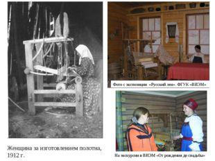 Фото с экспозиции «Русский лен». ФГУК «ВИЭМ» Женщина за изготовлением полотна
