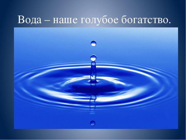 Вода – наше голубое богатство. Подготовила Зав. Самарской ДБ И.П. Новак.