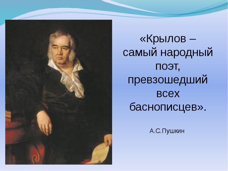«Крылов – самый народный поэт, превзошедший всех баснописцев». А.С.Пушкин