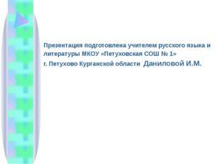 Презентация подготовлена учителем русского языка и литературы МКОУ «Петуховс