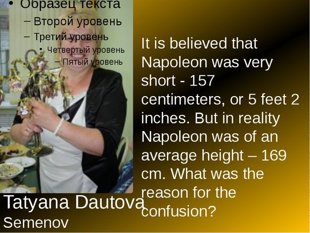 Tatyana Dautova Semenov It is believed that Napoleon was very short - 157 ce...