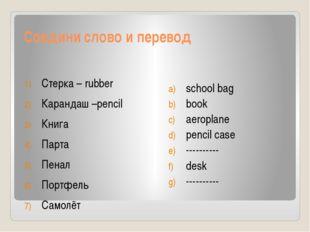 Соедини слово и перевод Стерка – rubber Карандаш –pencil Книга Парта Пенал По