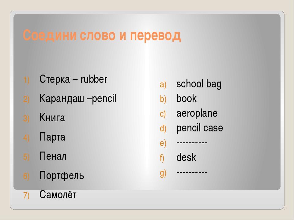 Соедини слово и перевод Стерка – rubber Карандаш –pencil Книга Парта Пенал По...