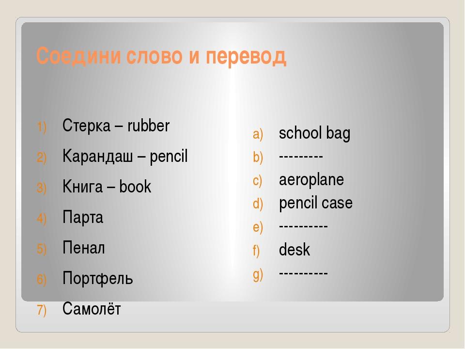 Соедини слово и перевод Стерка – rubber Карандаш – pencil Книга – book Парта...