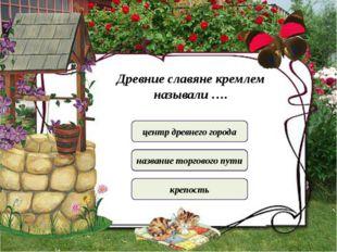 Древние славяне кремлем называли …. центр древнего города название торгового