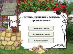 Русские, украинцы и белорусы произошли от: Западных славян Восточных славян Ю