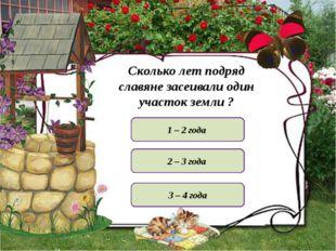 Сколько лет подряд славяне засеивали один участок земли ? 1 – 2 года 3 – 4 го