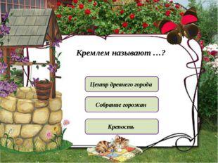 Кремлем называют …? Центр древнего города Крепость Собрание горожан