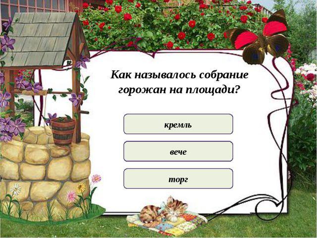 Как называлось собрание горожан на площади? кремль вече торг
