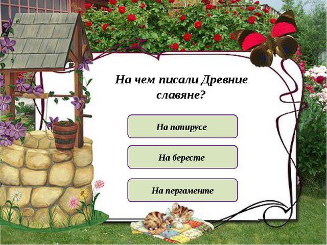 На чем писали Древние славяне? На папирусе На пергаменте На бересте