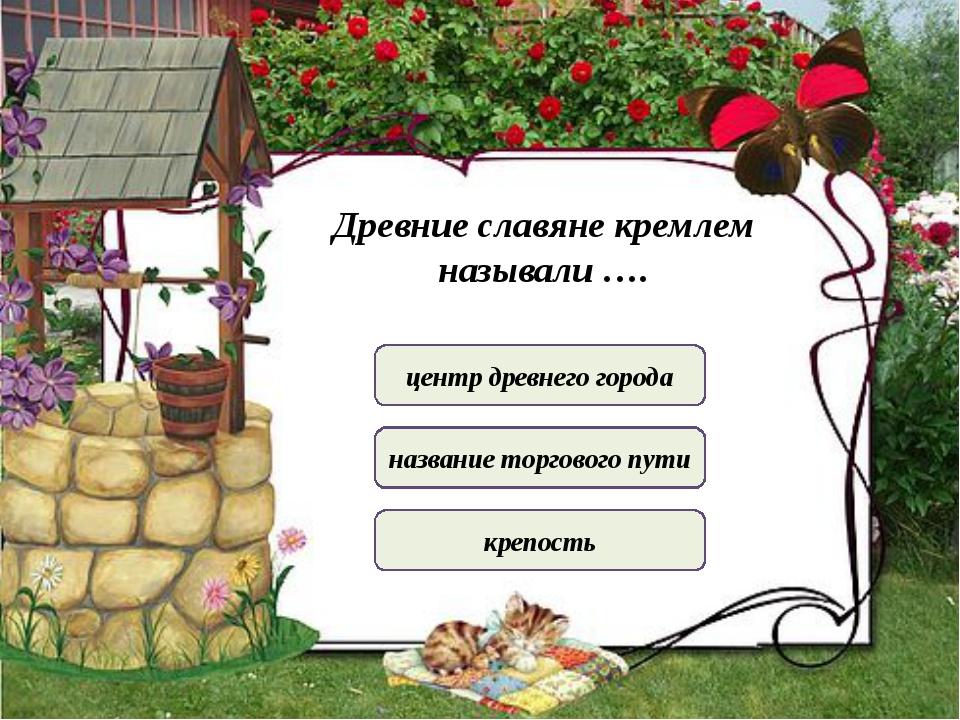 Древние славяне кремлем называли …. центр древнего города название торгового...
