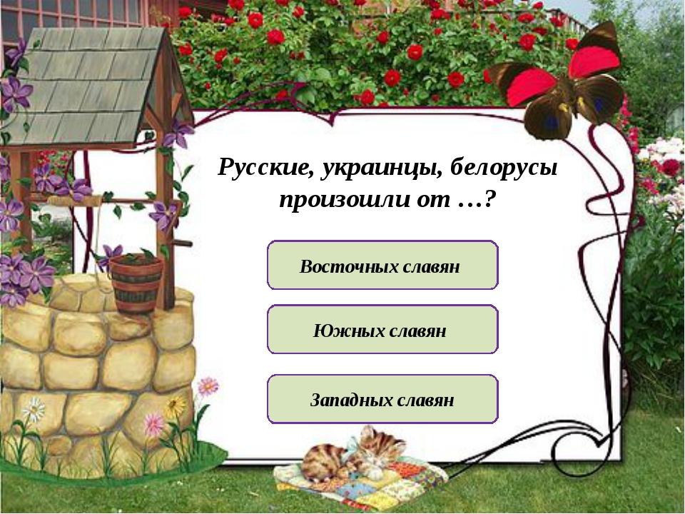 Русские, украинцы, белорусы произошли от …? Восточных славян Западных славян...