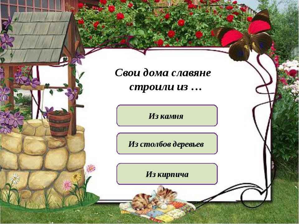 Свои дома славяне строили из … Из камня Из кирпича Из столбов деревьев