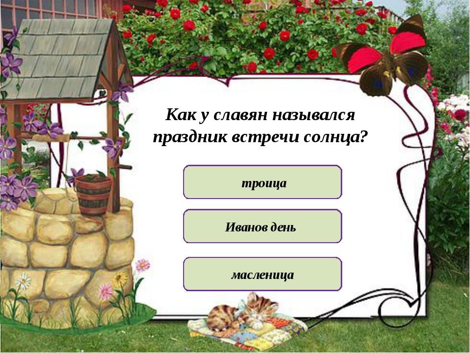 Как у славян назывался праздник встречи солнца? троица масленица Иванов день