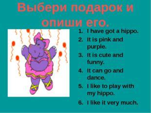 Выбери подарок и опиши его. I have got a hippo. It is pink and purple. It is