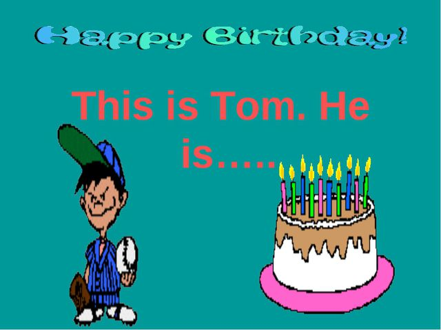 This is Tom. He is…..