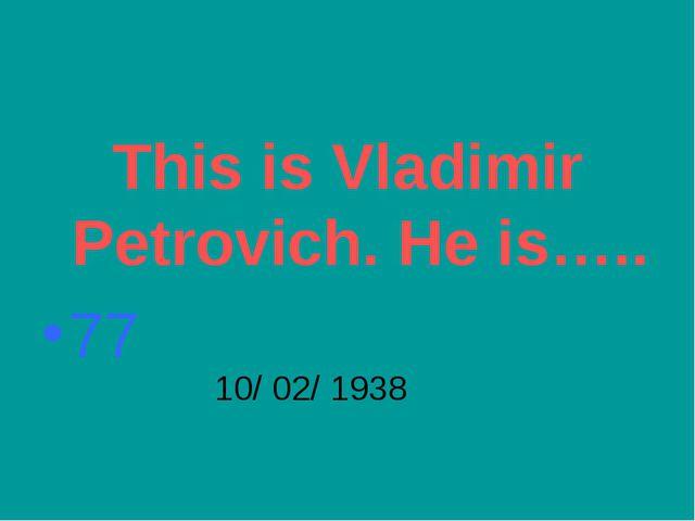 This is Vladimir Petrovich. He is….. 77 10/ 02/ 1938