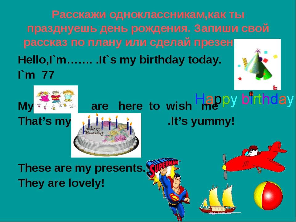 Pасскажи одноклассникам,как ты празднуешь день рождения. Запиши свой рассказ...
