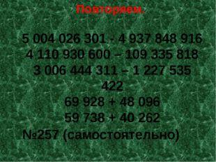 Повторяем. 5 004 026 301 - 4 937 848 916 4 110 930 600 – 109 335 818 3 006 44